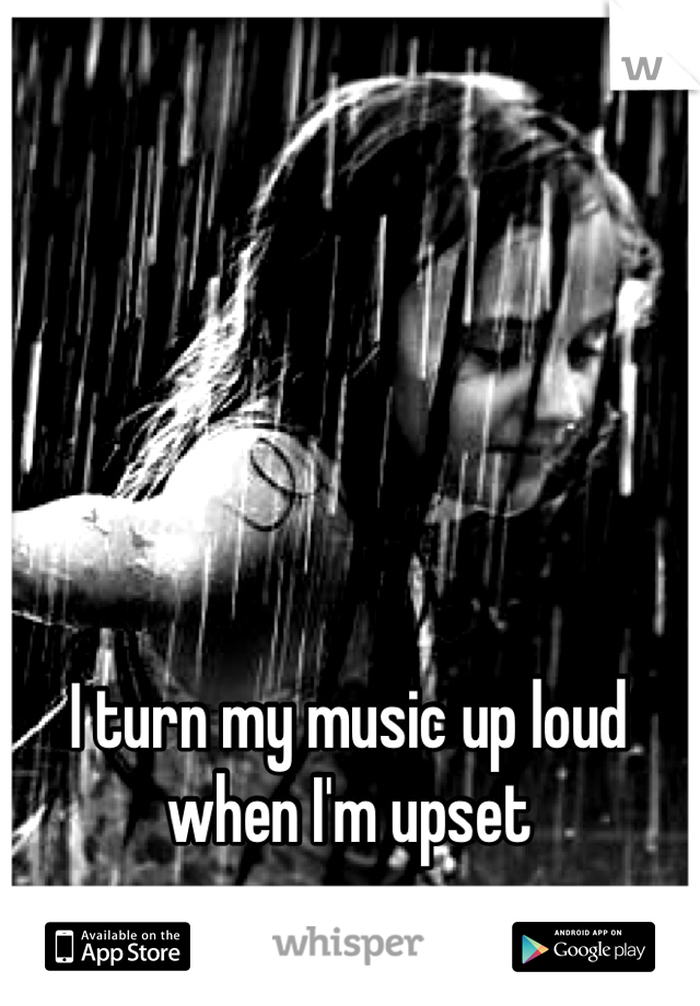 I turn my music up loud when I'm upset