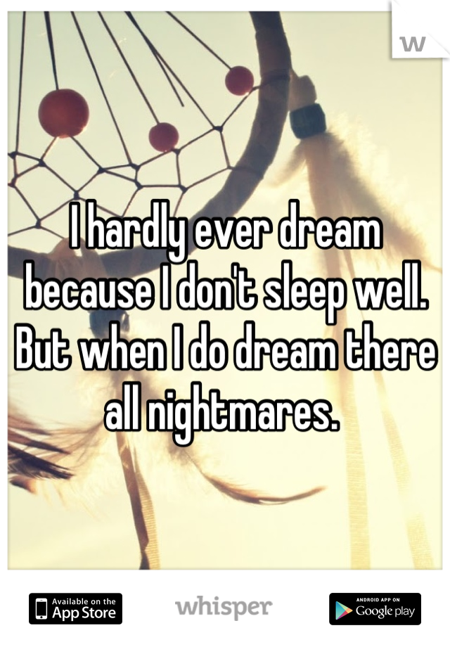 I hardly ever dream because I don't sleep well. But when I do dream there all nightmares.