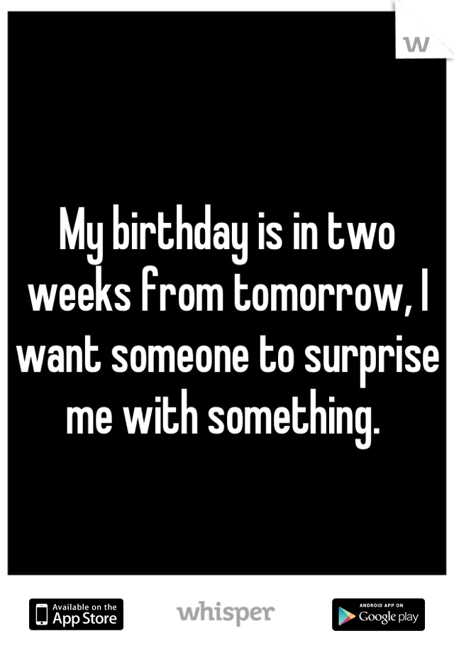 My birthday is in two weeks from tomorrow, I want someone to surprise me with something.