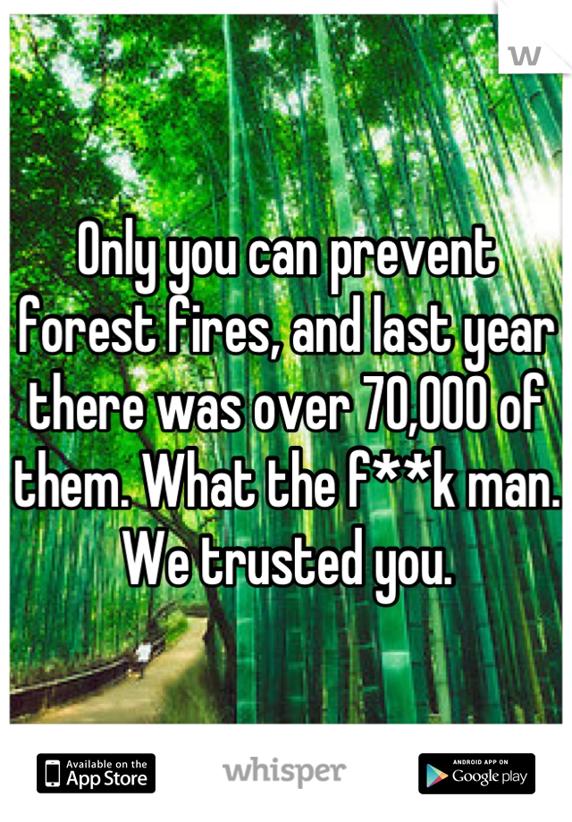 Only you can prevent forest fires, and last year there was over 70,000 of them. What the f**k man. We trusted you.