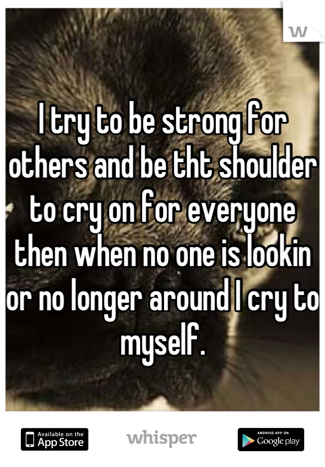 I try to be strong for others and be tht shoulder to cry on for everyone then when no one is lookin or no longer around I cry to myself.