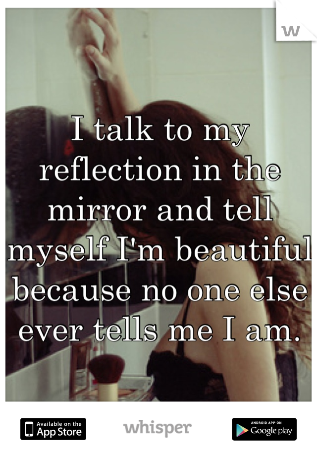 I talk to my reflection in the mirror and tell myself I'm beautiful because no one else ever tells me I am.