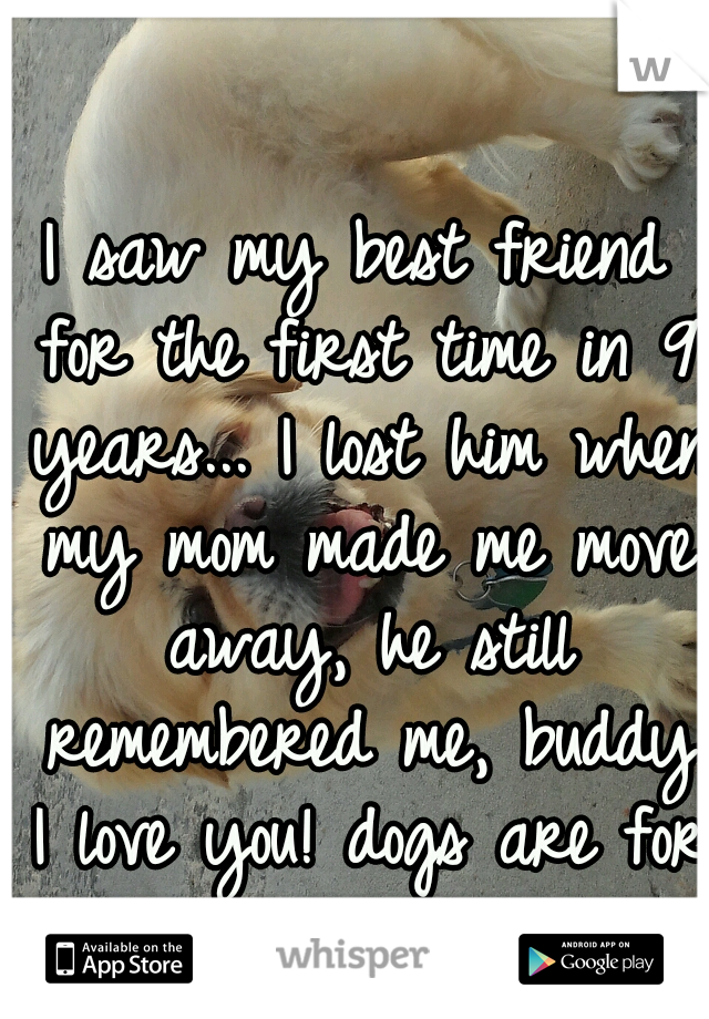 I saw my best friend for the first time in 9 years... I lost him when my mom made me move away, he still remembered me, buddy I love you! dogs are for ever