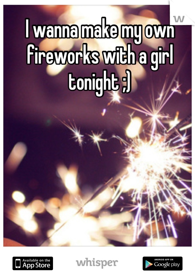 I wanna make my own fireworks with a girl tonight ;)