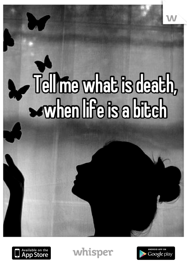 Tell me what is death, when life is a bitch