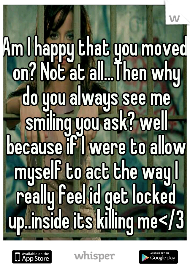 Am I happy that you moved on? Not at all...Then why do you always see me smiling you ask? well because if I were to allow myself to act the way I really feel id get locked up..inside its killing me</3