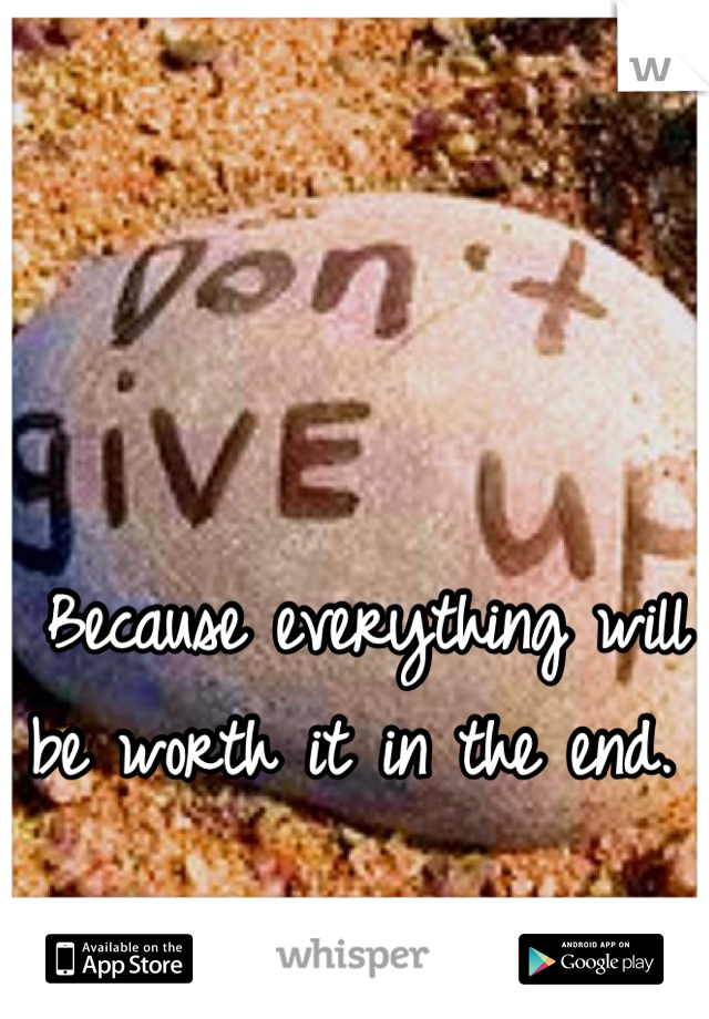 Because everything will be worth it in the end.