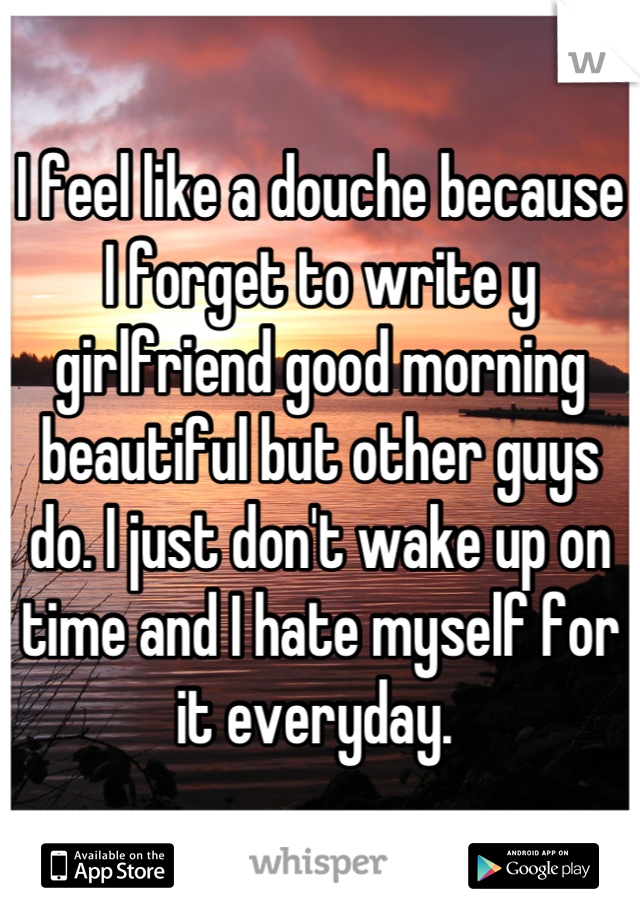 I feel like a douche because I forget to write y girlfriend good morning beautiful but other guys do. I just don't wake up on time and I hate myself for it everyday.