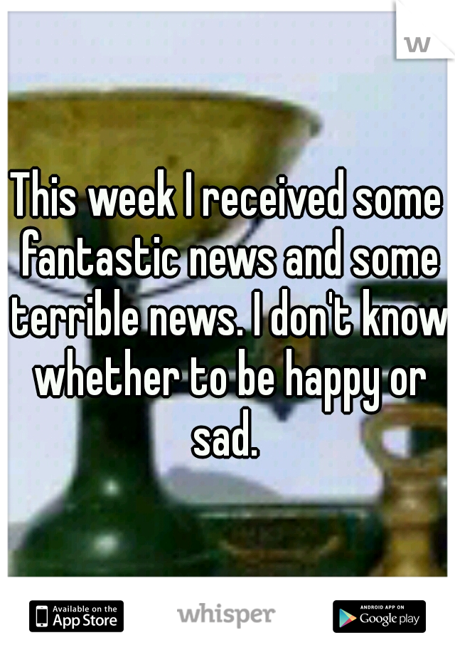 This week I received some fantastic news and some terrible news. I don't know whether to be happy or sad.