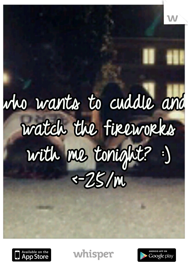 who wants to cuddle and watch the fireworks with me tonight? :) <-25/m