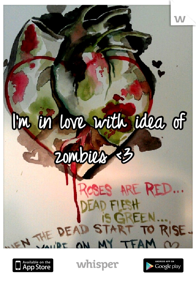 I'm in love with idea of zombies <3