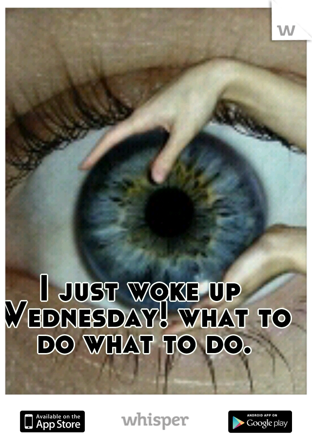 I just woke up Wednesday! what to do what to do.