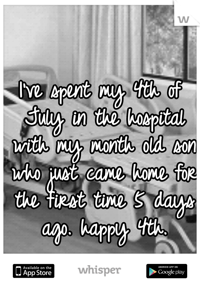 I've spent my 4th of July in the hospital with my month old son who just came home for the first time 5 days ago. happy 4th.