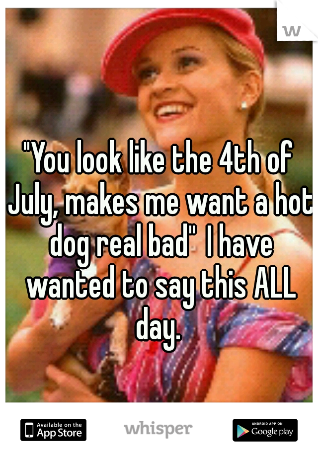 """""""You look like the 4th of July, makes me want a hot dog real bad"""" I have wanted to say this ALL day."""