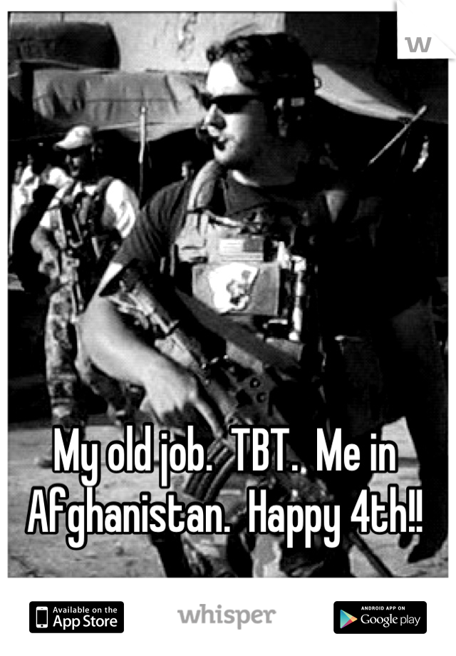 My old job.  TBT.  Me in Afghanistan.  Happy 4th!!