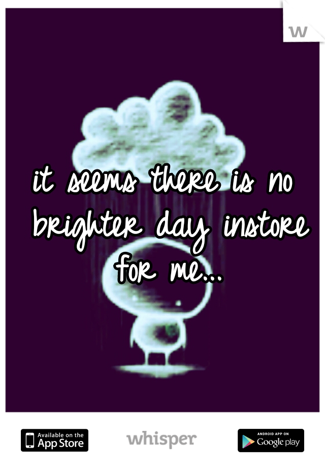 it seems there is no brighter day instore for me...