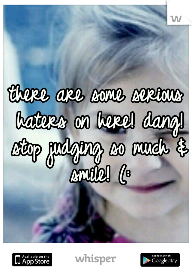 there are some serious haters on here! dang! stop judging so much & smile! (: