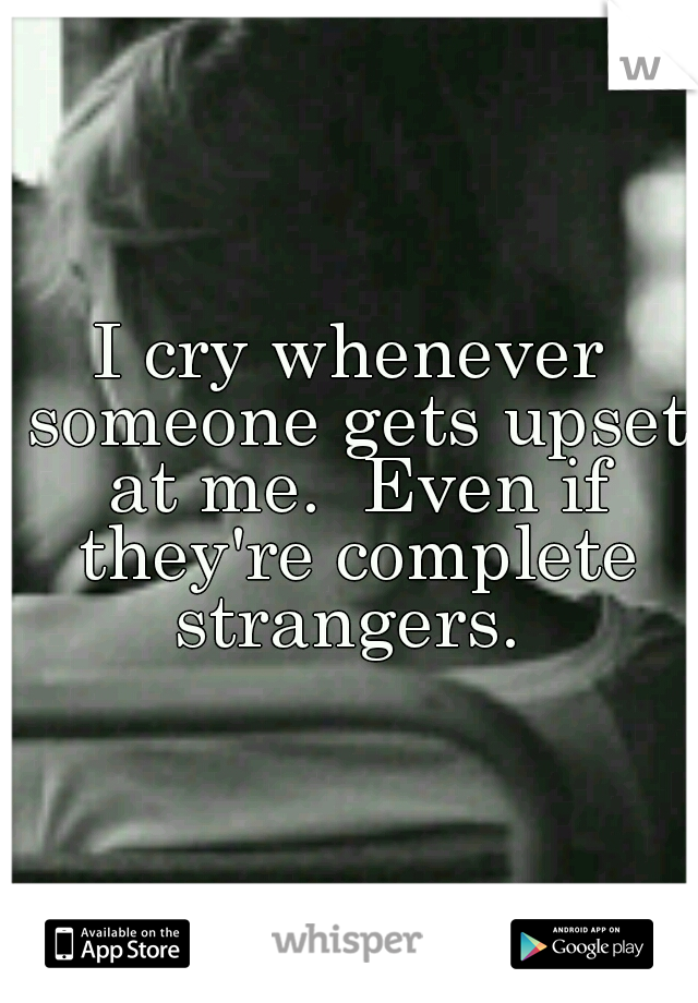 I cry whenever someone gets upset at me.  Even if they're complete strangers.