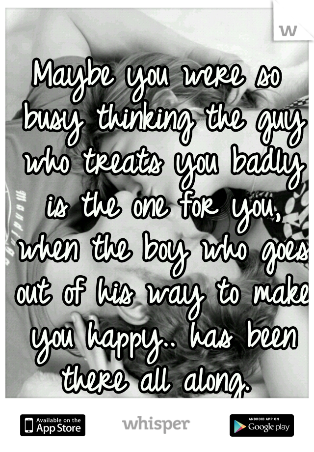 Maybe you were so busy thinking the guy who treats you badly is the one for you, when the boy who goes out of his way to make you happy.. has been there all along.