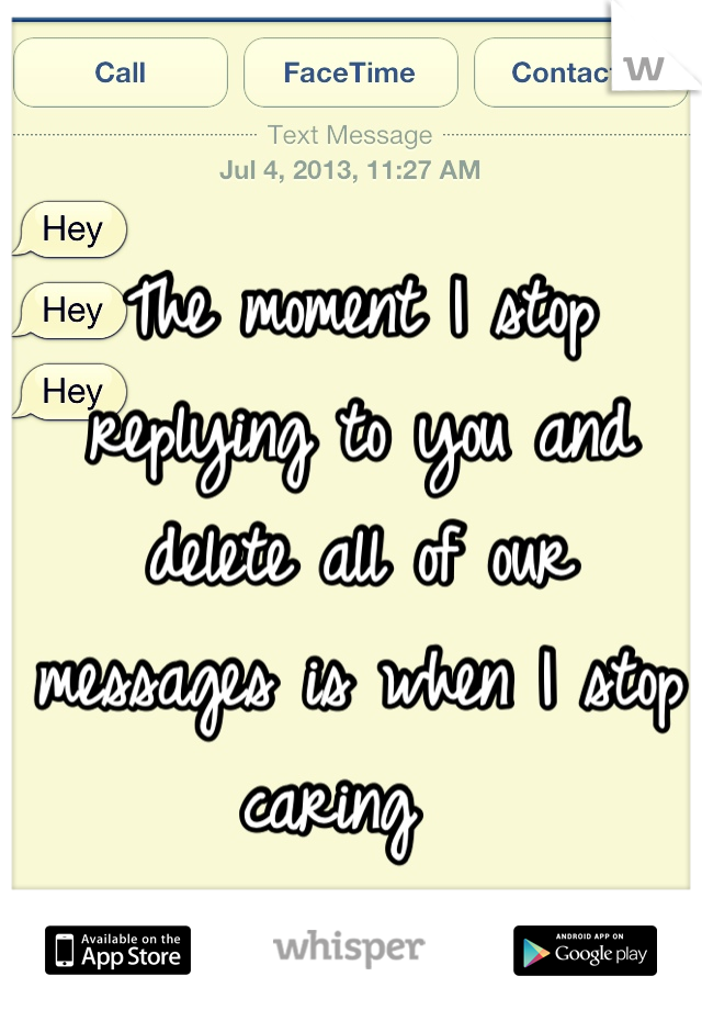 The moment I stop replying to you and delete all of our messages is when I stop caring