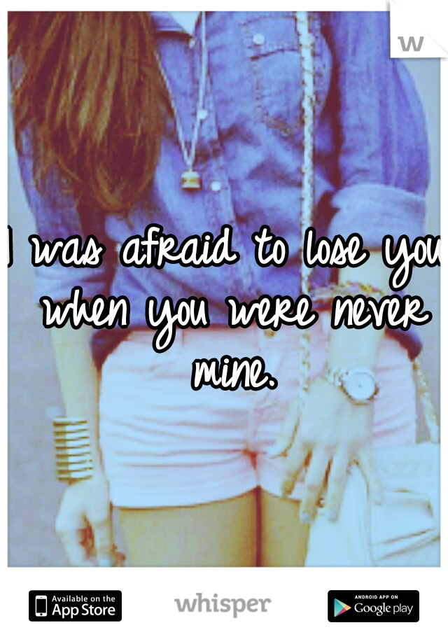 I was afraid to lose you when you were never mine.