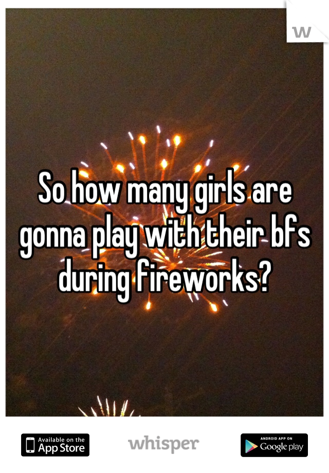 So how many girls are gonna play with their bfs during fireworks?