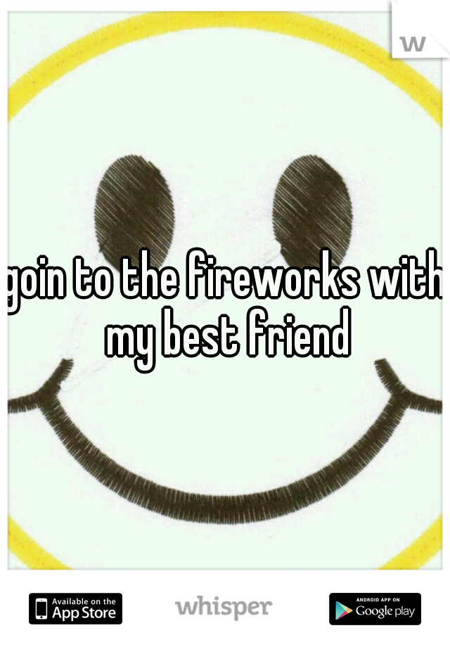 goin to the fireworks with my best friend