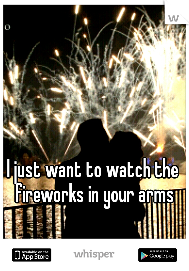 I just want to watch the fireworks in your arms