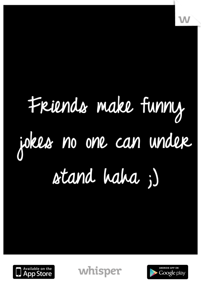 Friends make funny jokes no one can under stand haha ;)