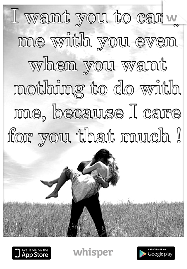 I want you to carry me with you even when you want nothing to do with me, because I care for you that much !