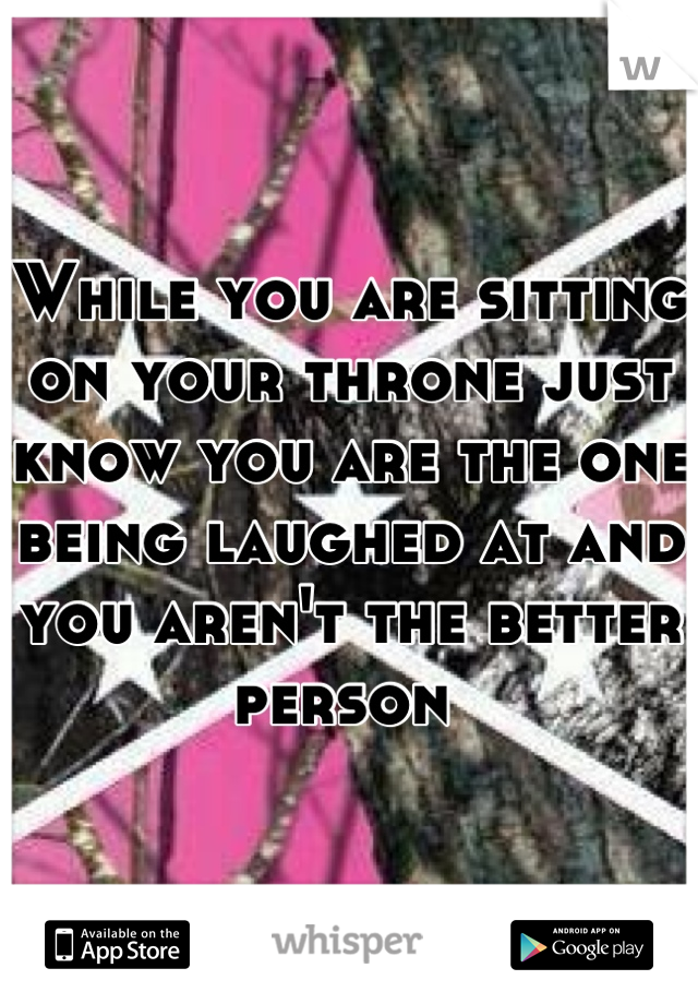 While you are sitting on your throne just know you are the one being laughed at and you aren't the better person