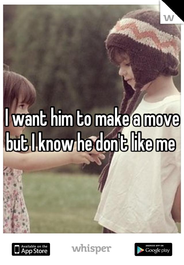 I want him to make a move but I know he don't like me