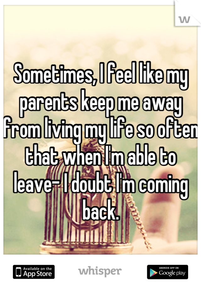 Sometimes, I feel like my parents keep me away from living my life so often that when I'm able to leave- I doubt I'm coming back.