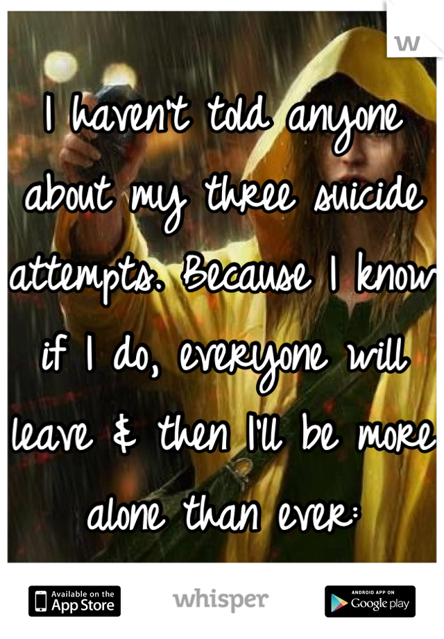 I haven't told anyone about my three suicide attempts. Because I know if I do, everyone will leave & then I'll be more alone than ever: