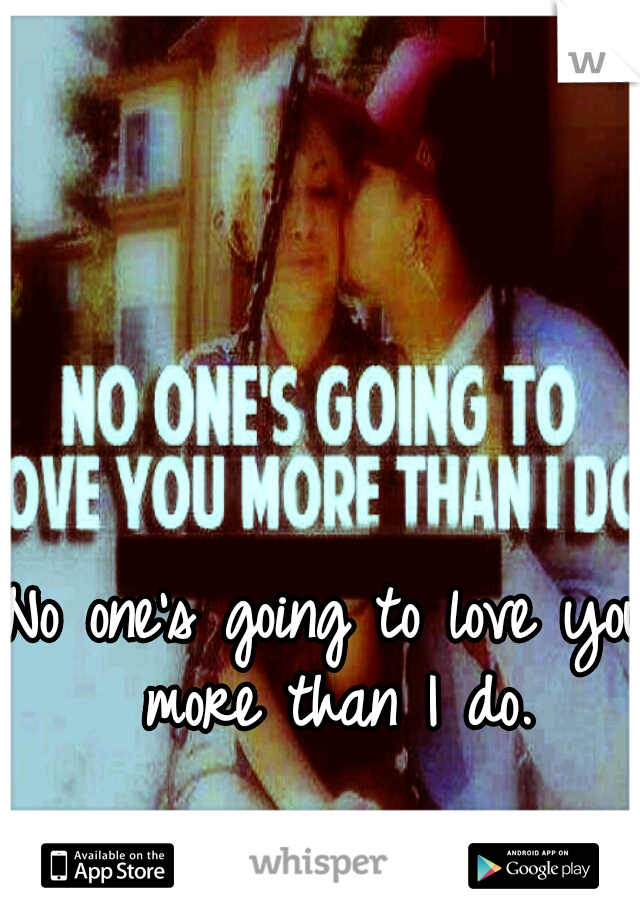 No one's going to love you more than I do.