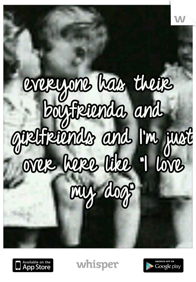 """everyone has their boyfrienda and girlfriends and I'm just over here like """"I love my dog"""""""