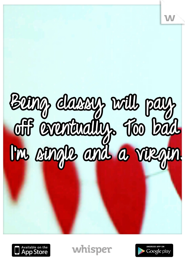 Being classy will pay off eventually. Too bad I'm single and a virgin.
