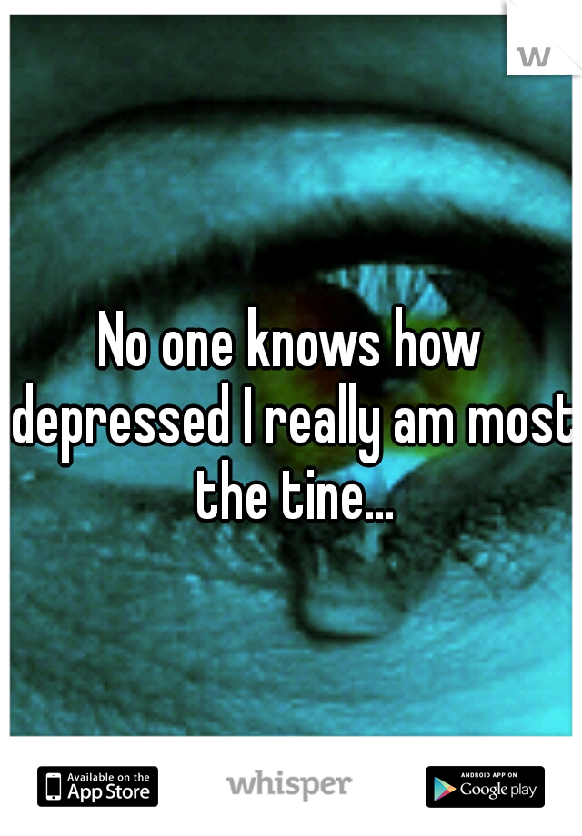 No one knows how depressed I really am most the tine...