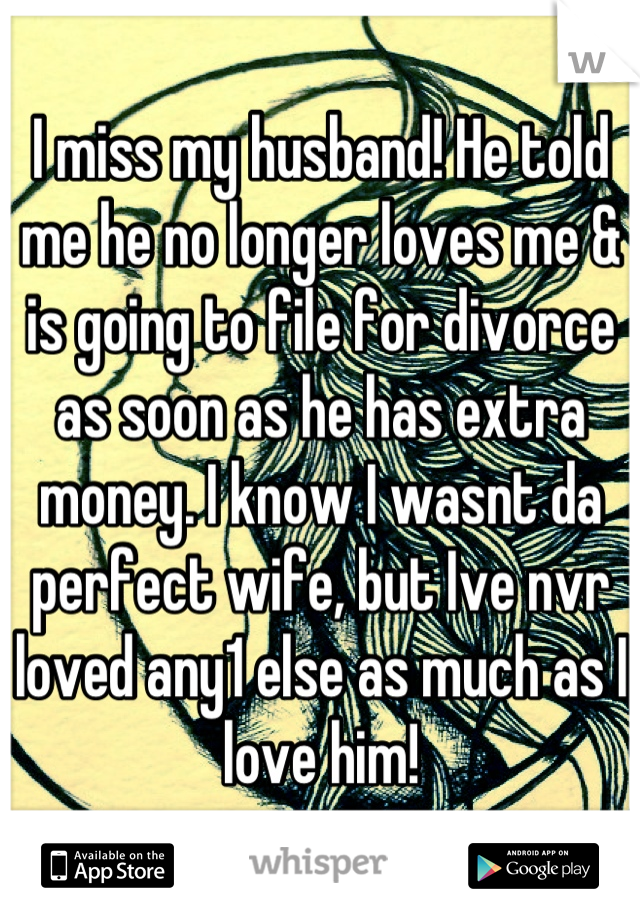 I miss my husband! He told me he no longer loves me & is going to file for divorce as soon as he has extra money. I know I wasnt da perfect wife, but Ive nvr loved any1 else as much as I love him!