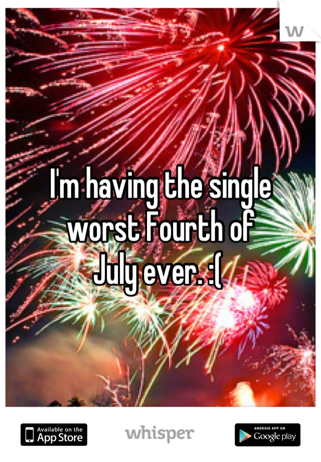 I'm having the single  worst Fourth of  July ever. :(
