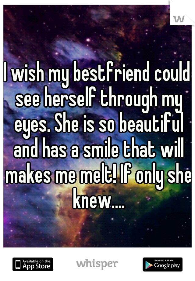 I wish my bestfriend could see herself through my eyes. She is so beautiful and has a smile that will makes me melt! If only she knew....