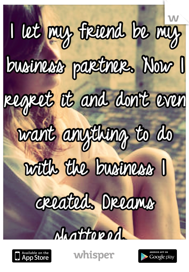 I let my friend be my business partner. Now I regret it and don't even want anything to do with the business I created. Dreams shattered.
