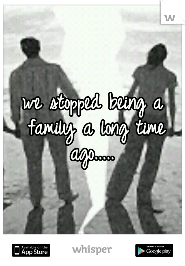 we stopped being a family a long time ago.....