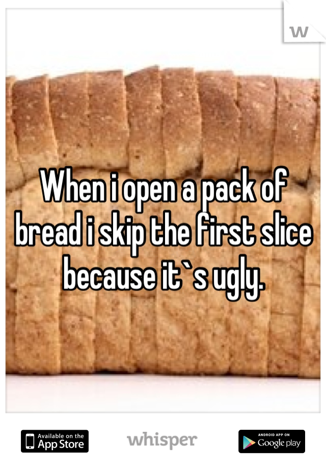 When i open a pack of bread i skip the first slice because it`s ugly.