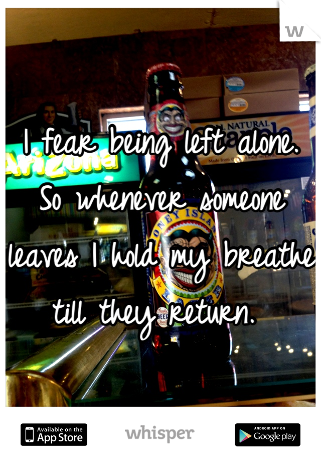 I fear being left alone. So whenever someone leaves I hold my breathe till they return.
