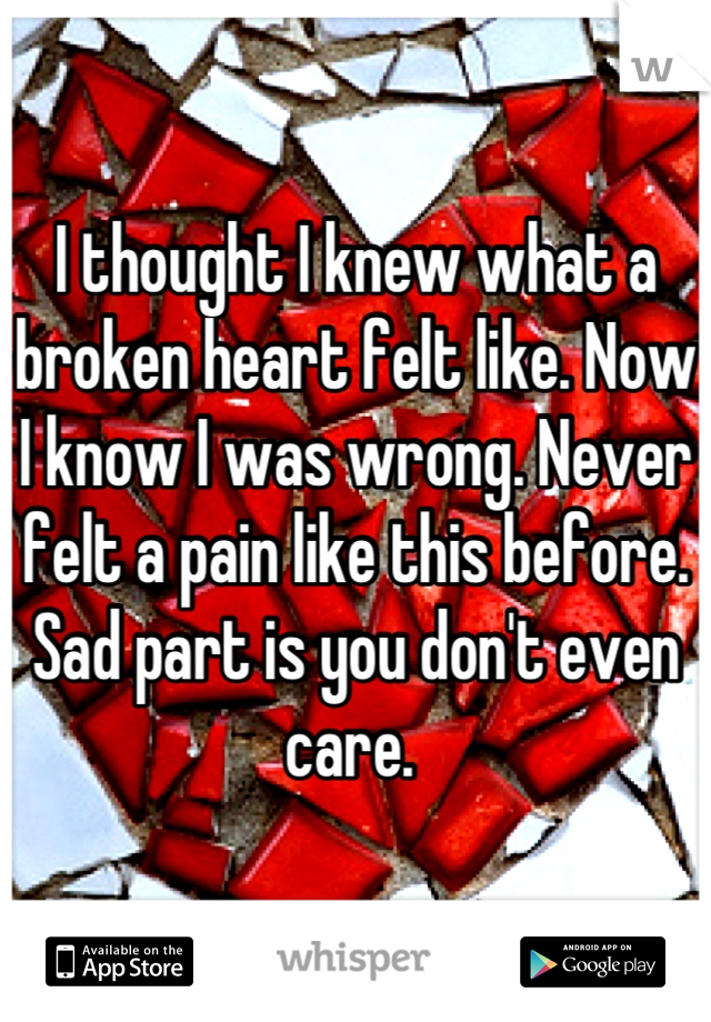I thought I knew what a broken heart felt like. Now I know I was wrong. Never felt a pain like this before. Sad part is you don't even care.