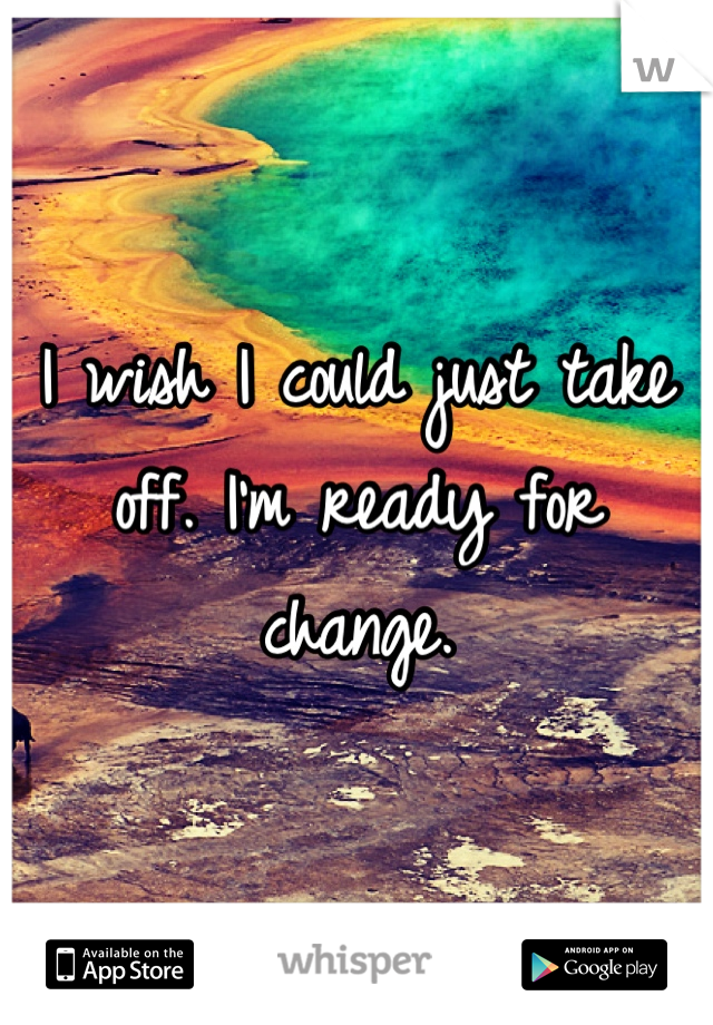 I wish I could just take off. I'm ready for change.