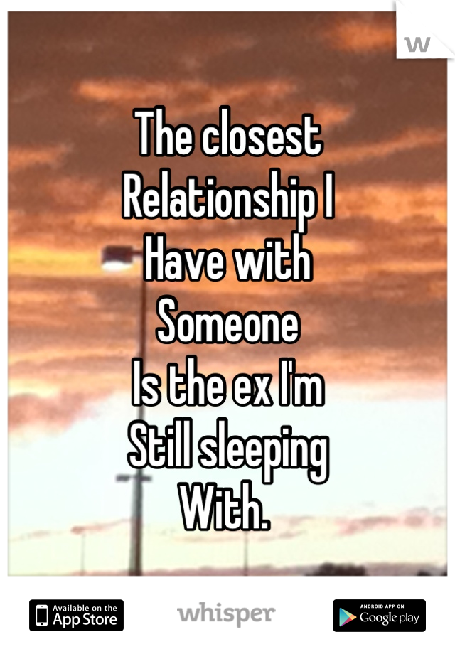 The closest  Relationship I  Have with Someone  Is the ex I'm Still sleeping  With.