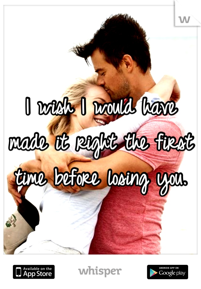 I wish I would have made it right the first time before losing you.