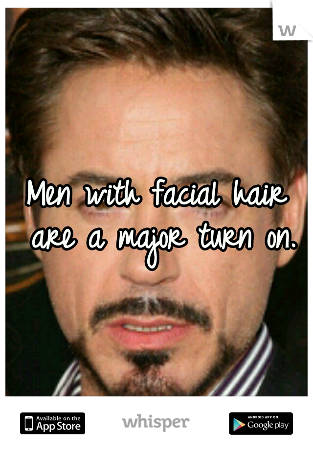 Men with facial hair are a major turn on.